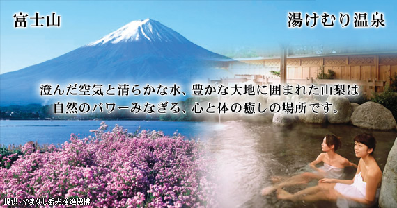 富士山。湯けむり温泉。澄んだ空気と清らかな水、豊かな大地に囲まれた山梨は自然のパワーみなぎる、心と体の癒しの場所です。