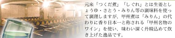 元来「つくだ煮」「しぐれ」とは生姜としょうゆ・さとう・みりん等の調味料を使って調理しますが、甲州煮は「みりん」の代わりに香り日本一と称される「甲州名物のワイン」を使い昔ながらの製法で炊き上げた逸品です。